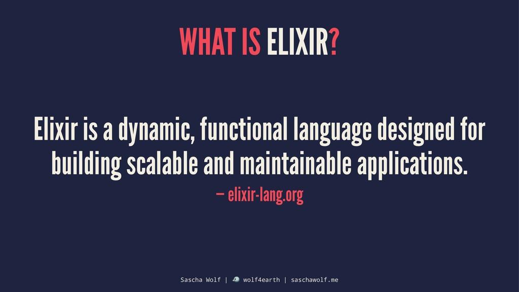 WHAT IS ELIXIR? Elixir is a dynamic, functional...
