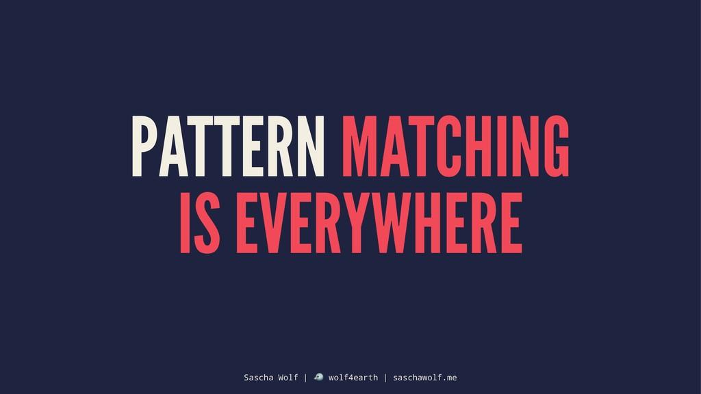 PATTERN MATCHING IS EVERYWHERE Sascha Wolf | ! ...