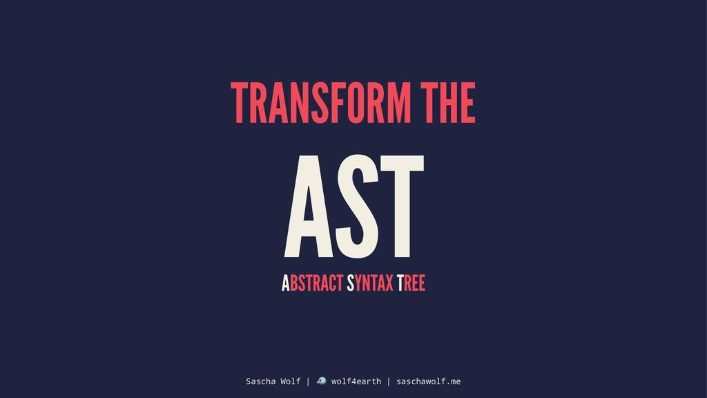 TRANSFORM THE AST ABSTRACT SYNTAX TREE Sascha W...