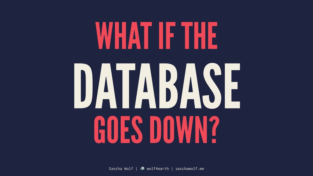 WHAT IF THE DATABASE GOES DOWN? Sascha Wolf | !...