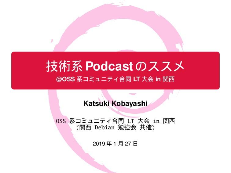 ٕज़ܥPodcastͷεεϝ @OSS ܥίϛϡχςΟ߹ಉ LT େձ in ؔ Katsu...