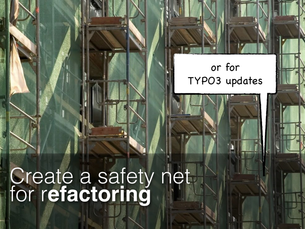 Create a safety net for refactoring or for