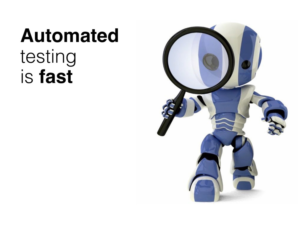 Automated testing is fast