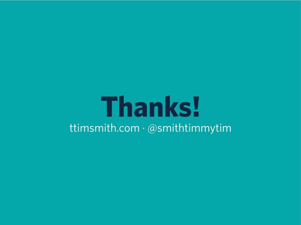 Thanks! ttimsmith.com · @smithtimmytim