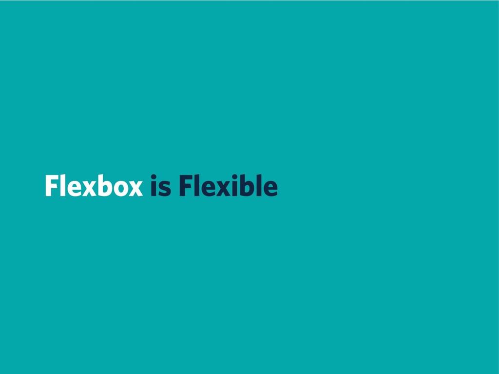 Flexbox is Flexible