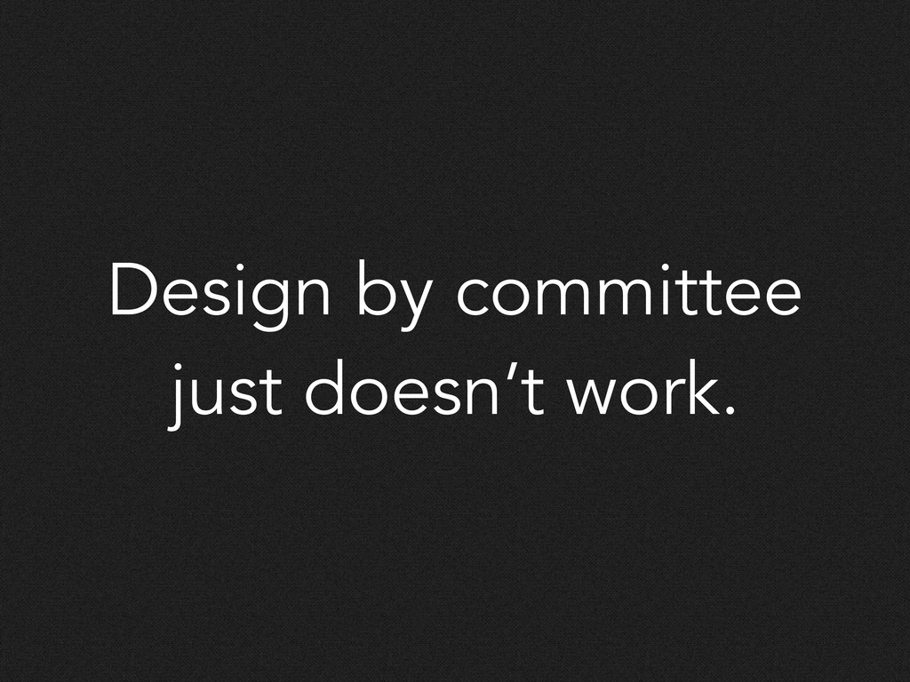 Design by committee just doesn't work.
