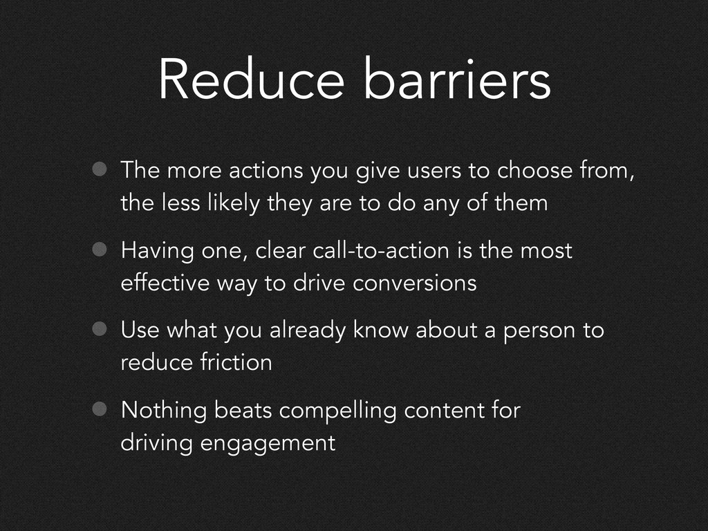 Reduce barriers • The more actions you give use...