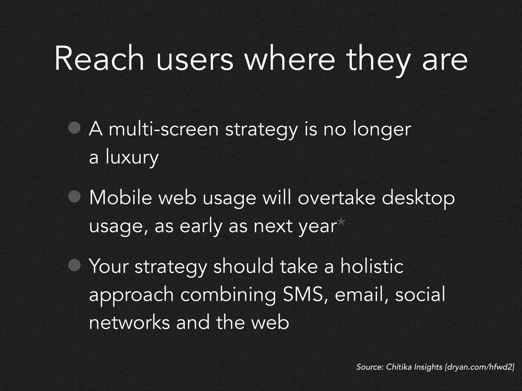 Reach users where they are • A multi-screen str...