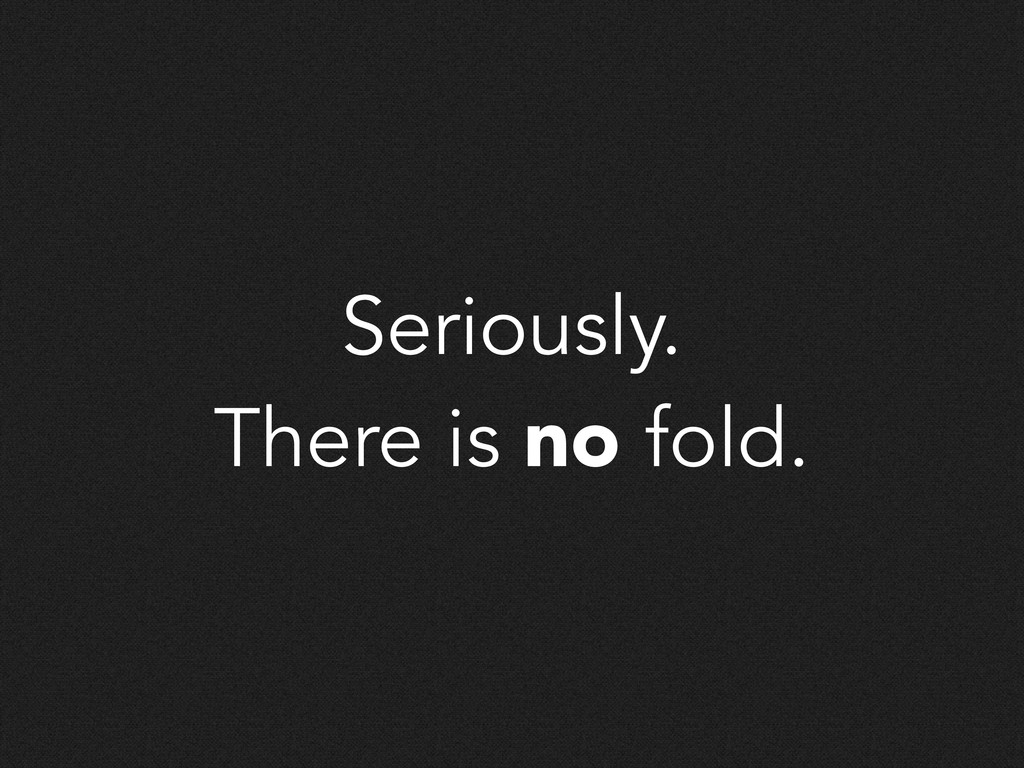 Seriously. There is no fold.
