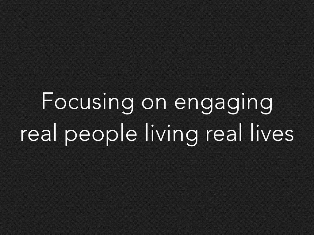 Focusing on engaging real people living real li...