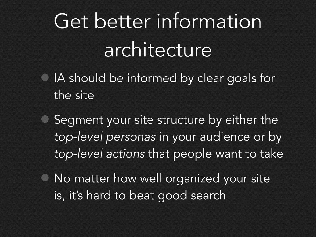 Get better information architecture • IA should...