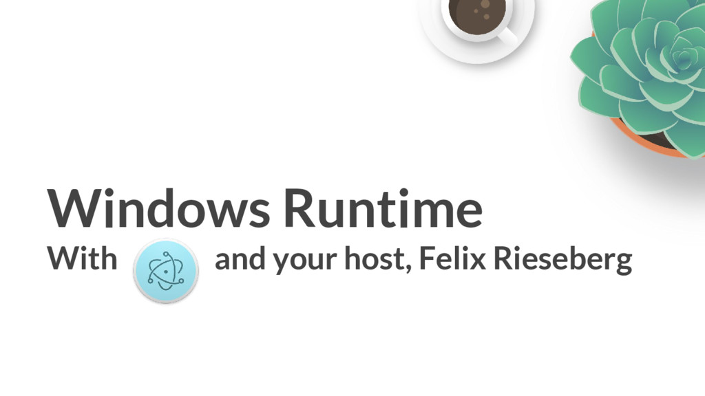 Windows Runtime With and your host, Felix Riese...