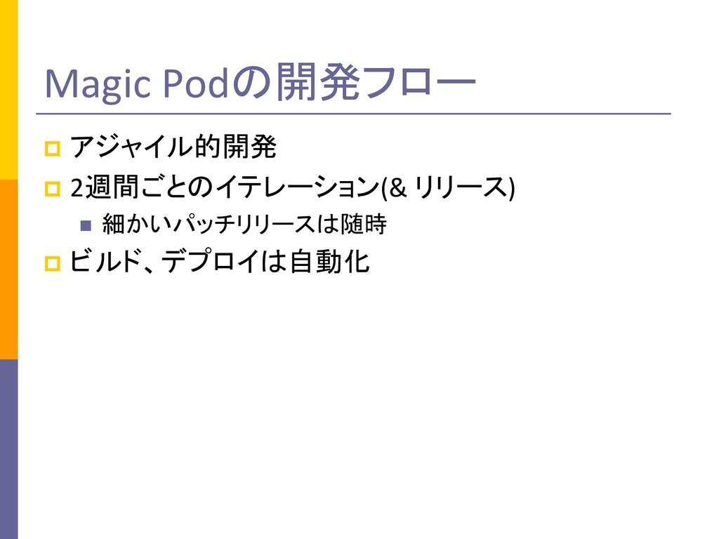 Magic Podの開発フロー p アジャイル的開発 p 2週間ごとのイテレーション(& リリ...