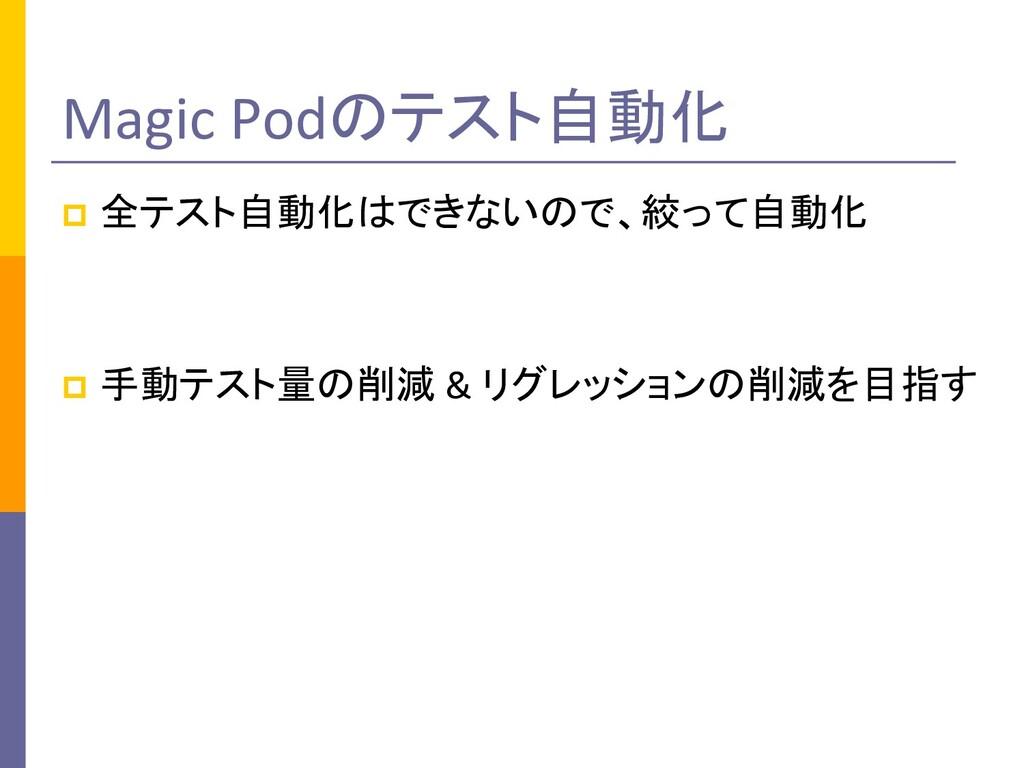 Magic Podのテスト自動化 p 全テスト自動化はできないので、絞って自動化 p 手動テス...