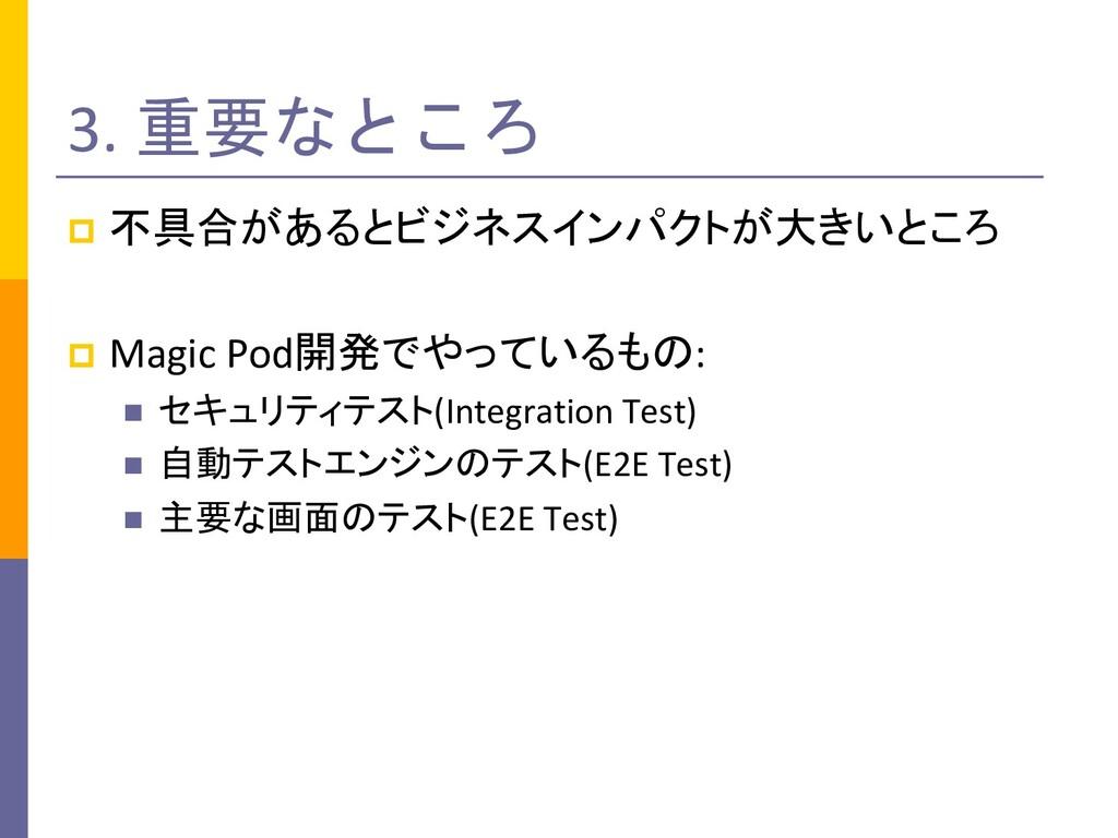3. 重要なところ p 不具合があるとビジネスインパクトが大きいところ p Magic Pod...