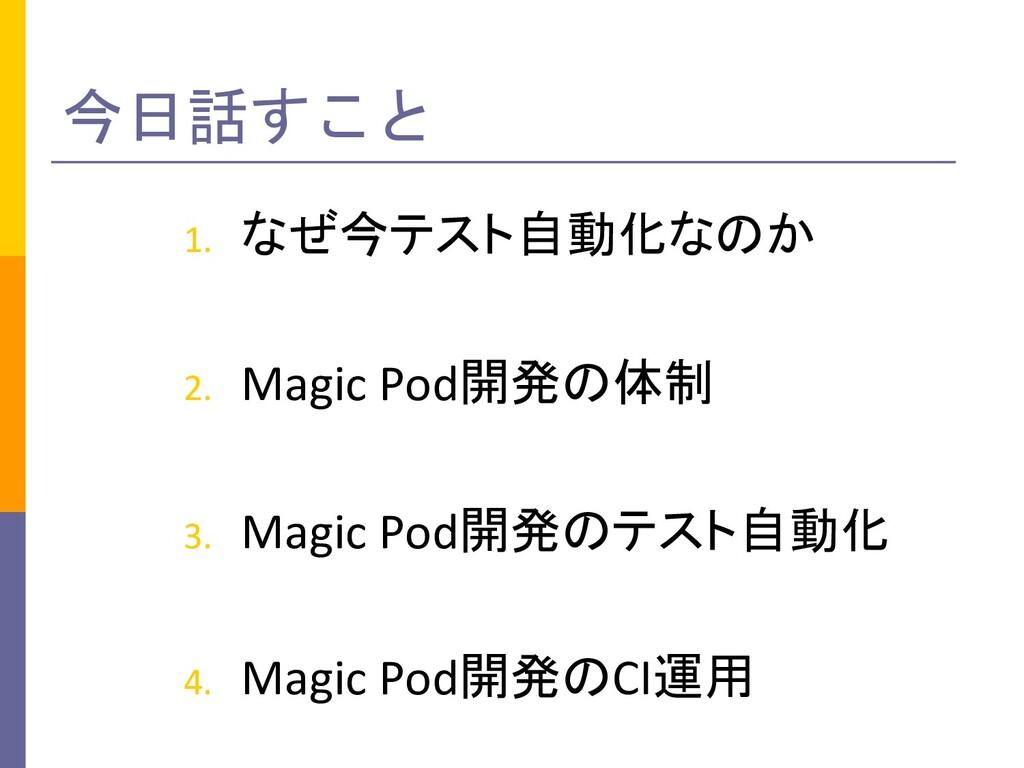今日話すこと 1. なぜ今テスト自動化なのか 2. Magic Pod開発の体制 3. Mag...