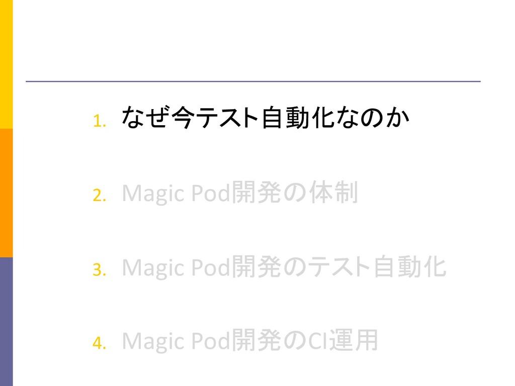 1. なぜ今テスト自動化なのか 2. Magic Pod開発の体制 3. Magic Pod開...