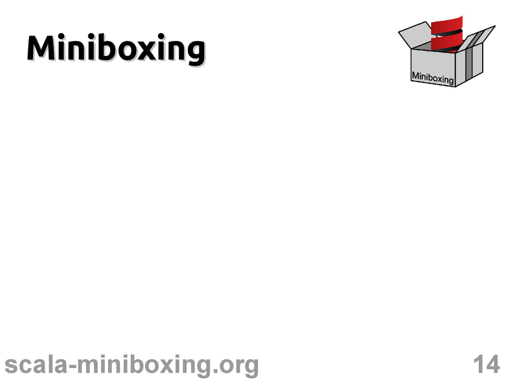 14 scala-miniboxing.org Miniboxing Miniboxing