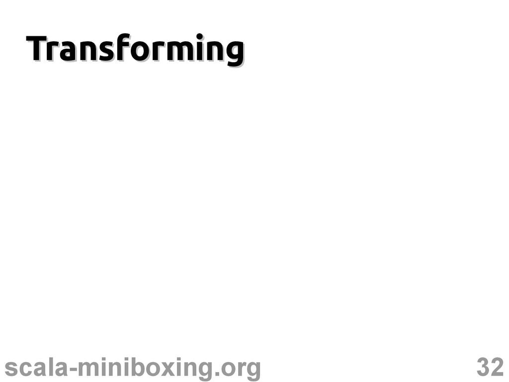 32 scala-miniboxing.org Transforming Transformi...