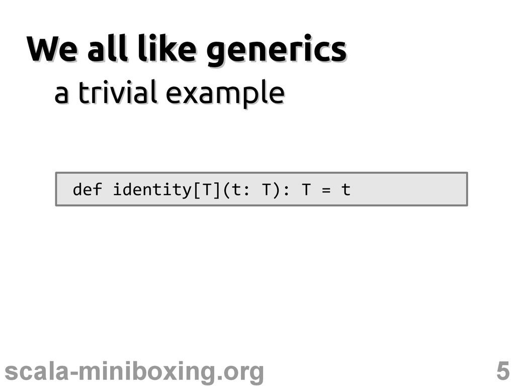 5 scala-miniboxing.org We all like generics We ...