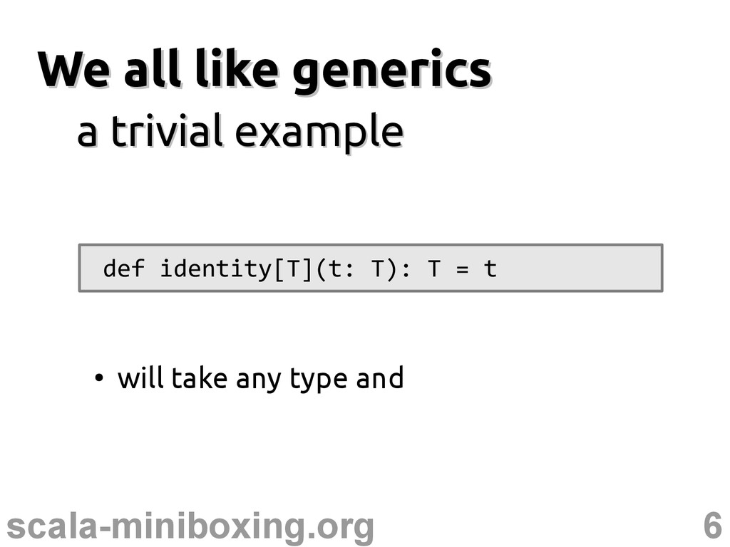 6 scala-miniboxing.org We all like generics We ...