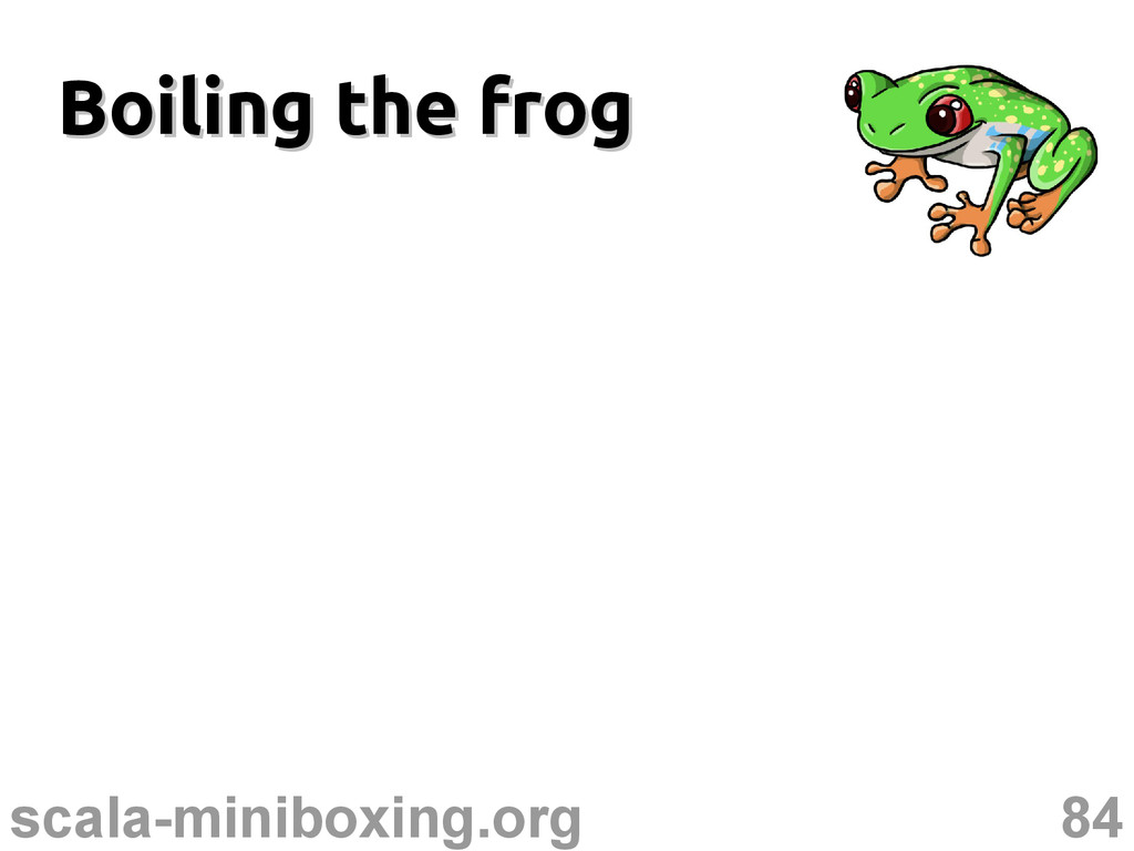 84 scala-miniboxing.org Boiling the frog Boilin...