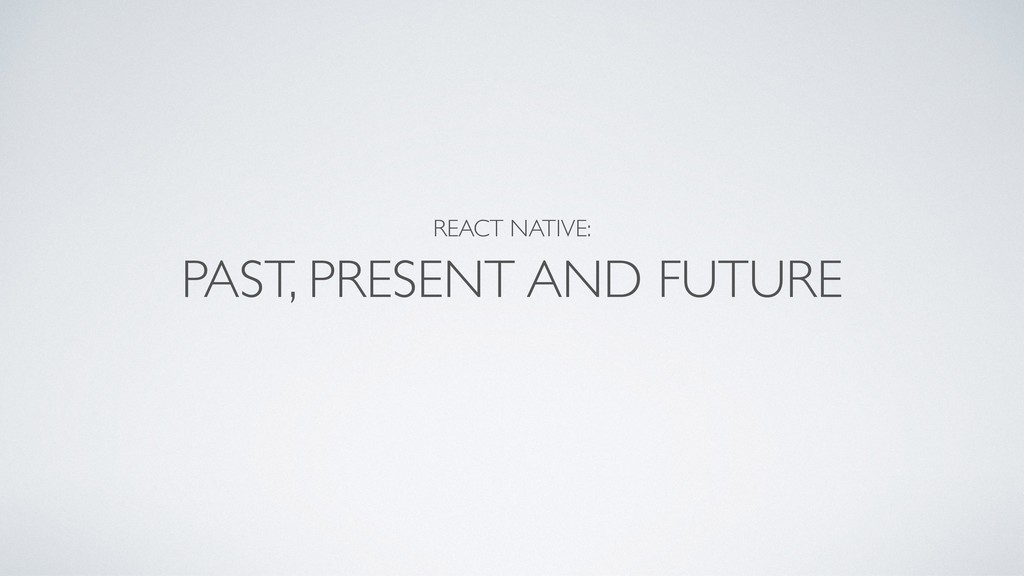 REACT NATIVE:  PAST, PRESENT AND FUTURE