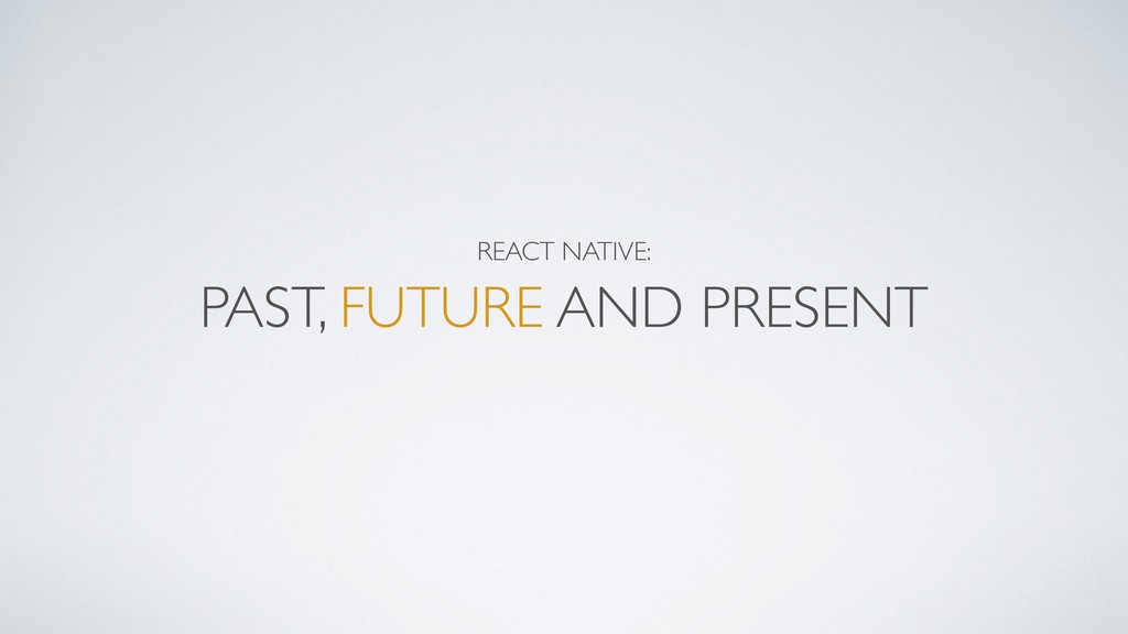 REACT NATIVE:  PAST, FUTURE AND PRESENT