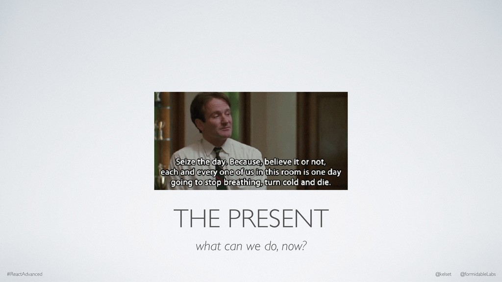 THE PRESENT what can we do, now? #ReactAdvanced...