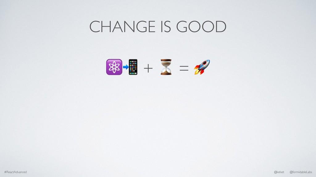 CHANGE IS GOOD #ReactAdvanced @kelset @formidab...