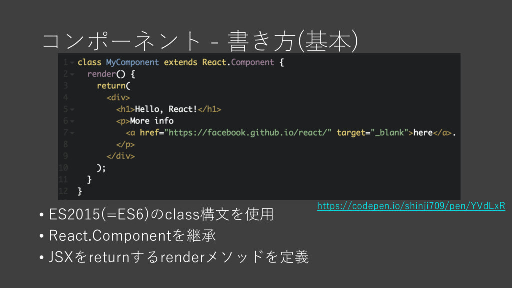 コンポーネント - 書き⽅(基本) • ES2015(=ES6)のclass構⽂を使⽤ • R...