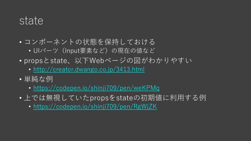 state • コンポーネントの状態を保持しておける • UIパーツ(Input要素など)の現...