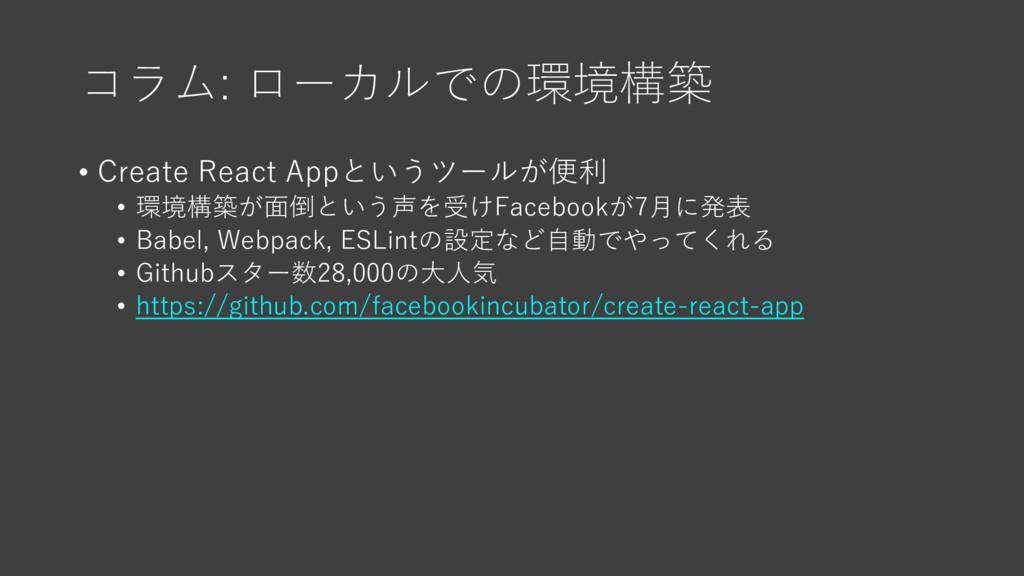 コラム: ローカルでの環境構築 • Create React Appというツールが便利 • 環...