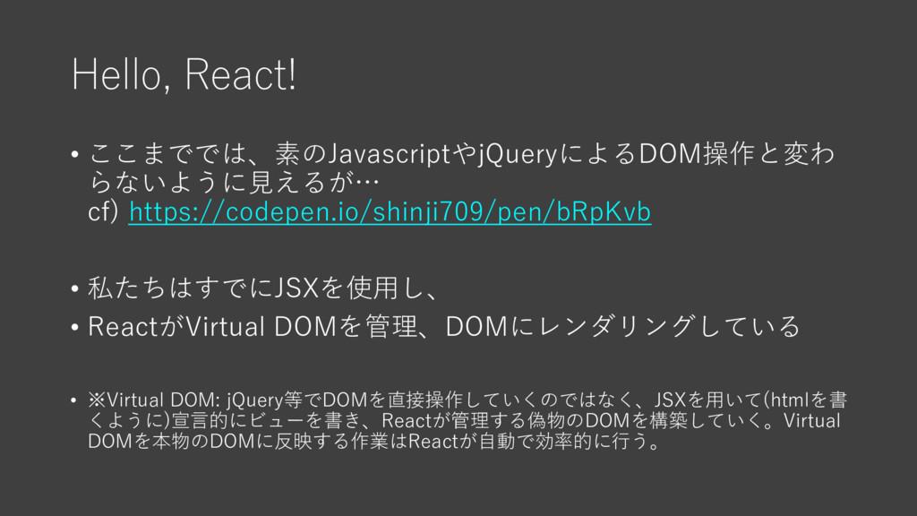 Hello, React! • ここまででは、素のJavascriptやjQueryによるDO...