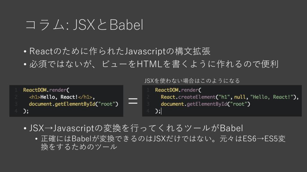 コラム: JSXとBabel • Reactのために作られたJavascriptの構⽂拡張 •...