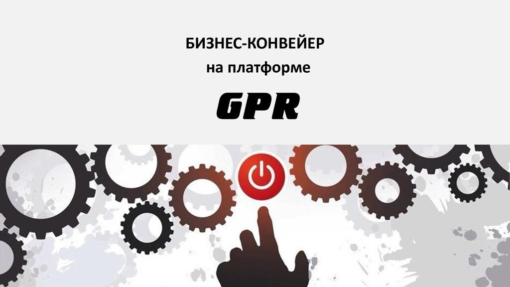 GPR БИЗНЕС-КОНВЕЙЕР на платформе