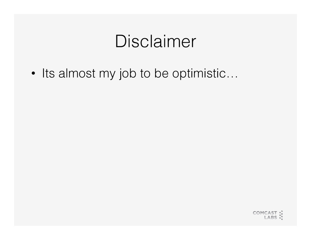 Disclaimer! • Its almost my job to be optimist...
