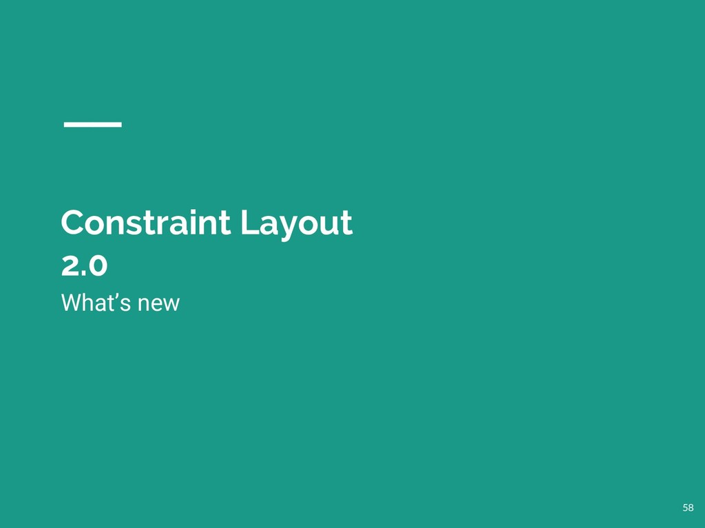 Constraint Layout 2.0 58 What's new