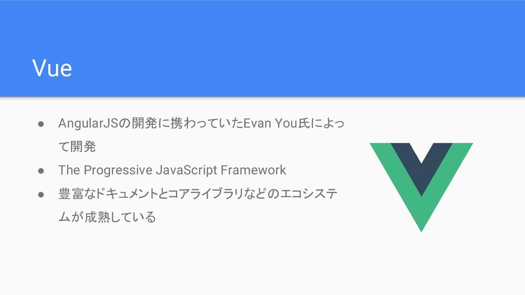 Vue ● AngularJSの開発に携わっていたEvan You氏によっ て開発 ● The...