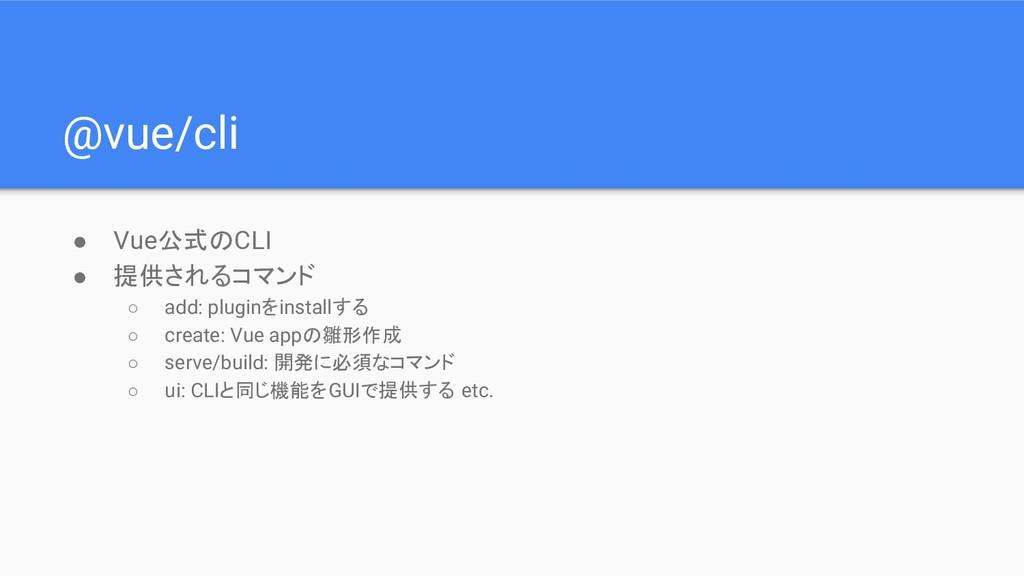 @vue/cli ● Vue公式のCLI ● 提供されるコマンド ○ add: pluginを...