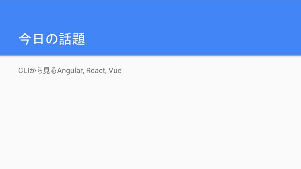 今日の話題 CLIから見るAngular, React, Vue