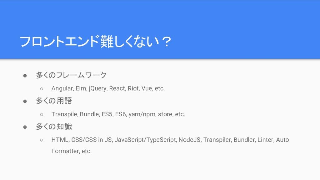 フロントエンド難しくない? ● 多くのフレームワーク ○ Angular, Elm, jQue...
