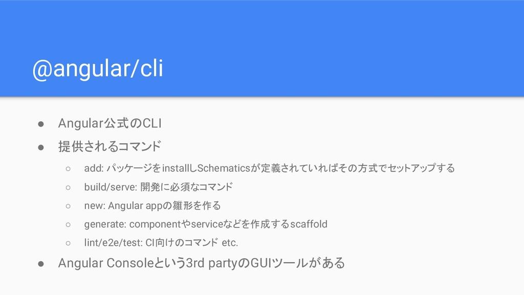 @angular/cli ● Angular公式のCLI ● 提供されるコマンド ○ add:...