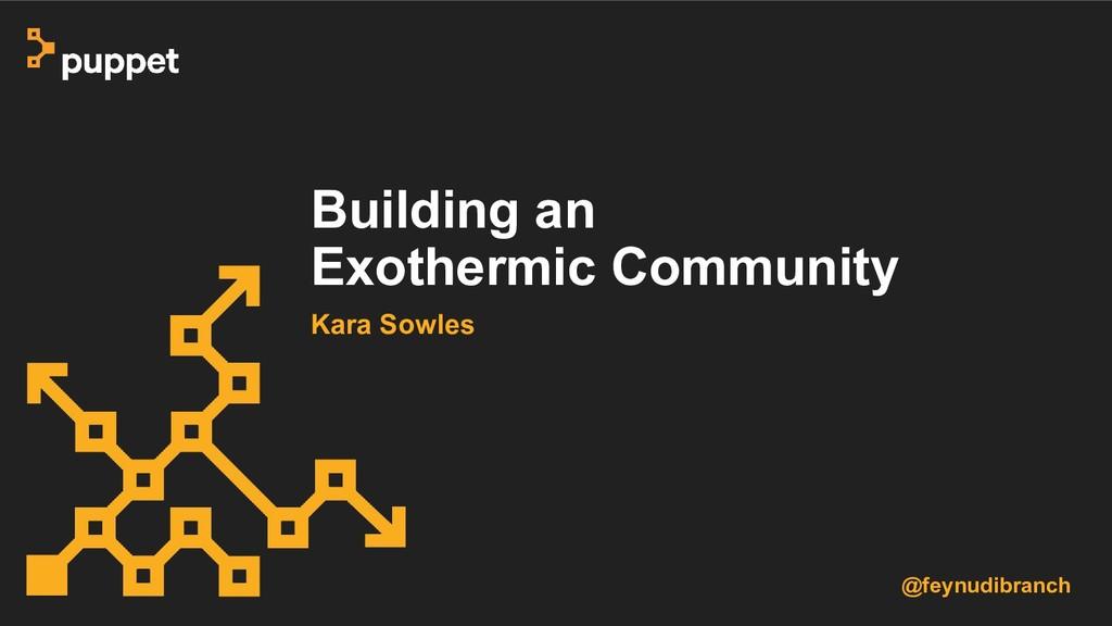 Building an Exothermic Community Kara Sowles @f...