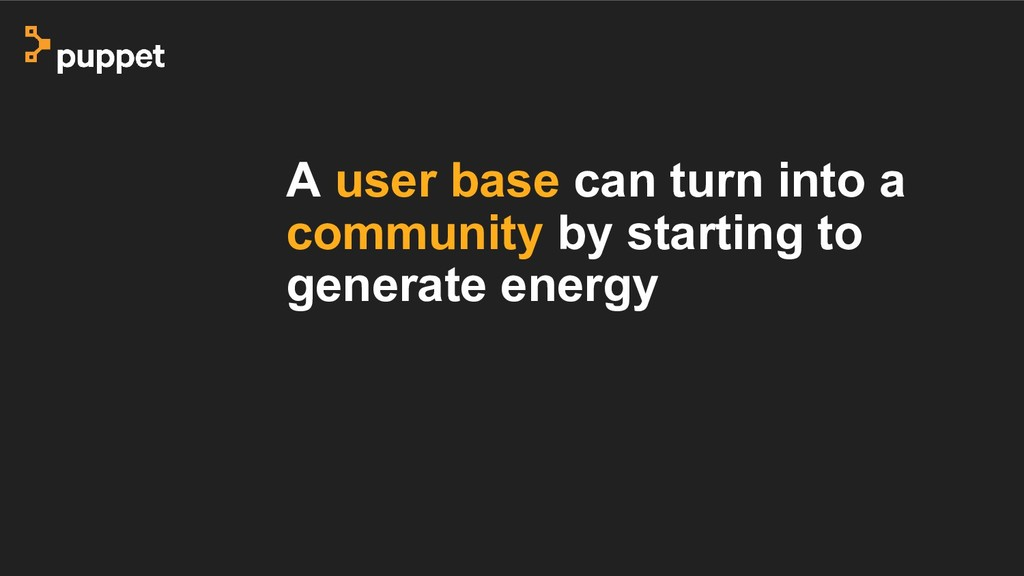 A user base can turn into a community by starti...