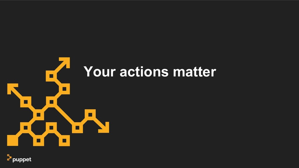 Your actions matter