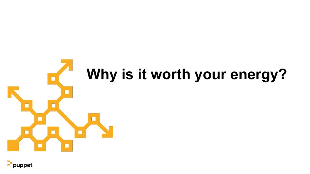 Why is it worth your energy?