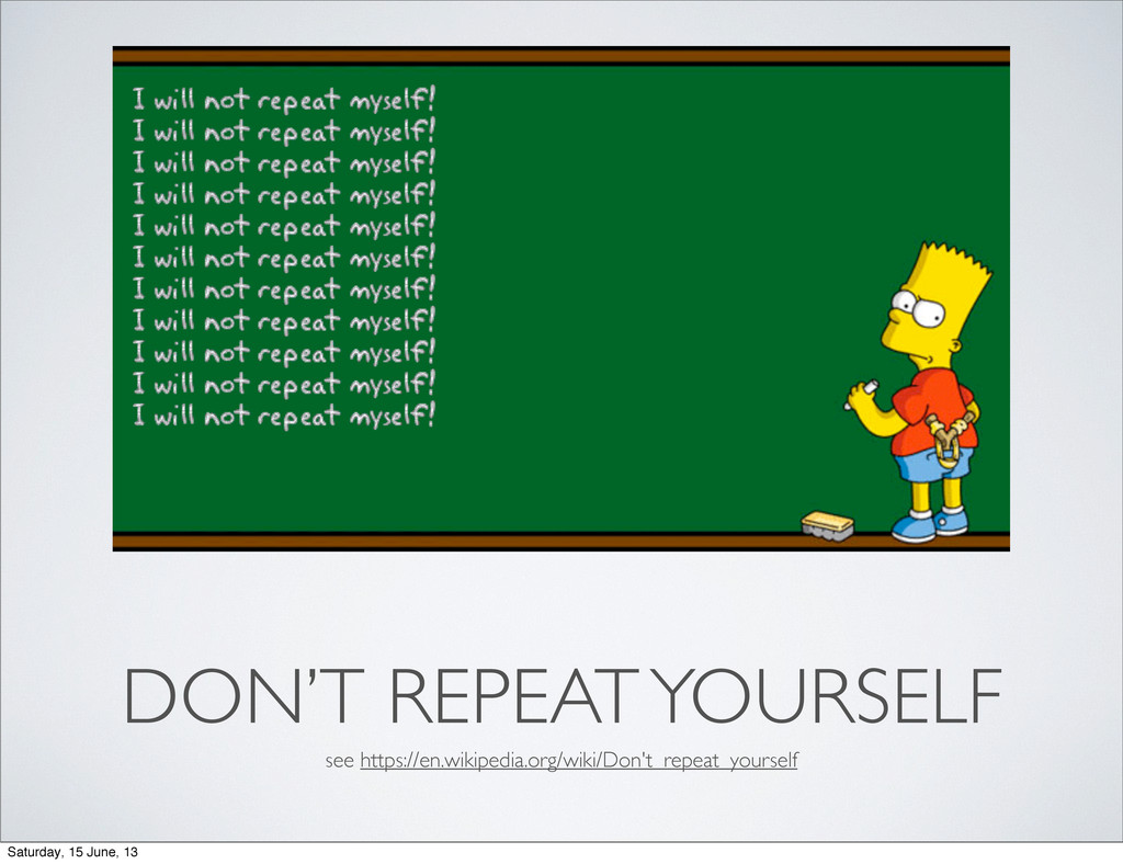 DON'T REPEAT YOURSELF see https://en.wikipedia....
