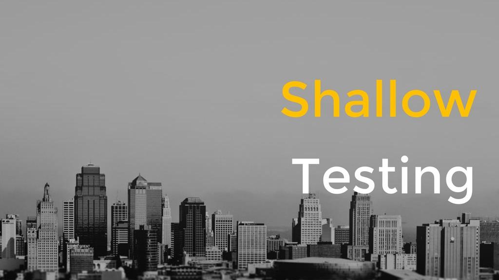 Shallow Testing