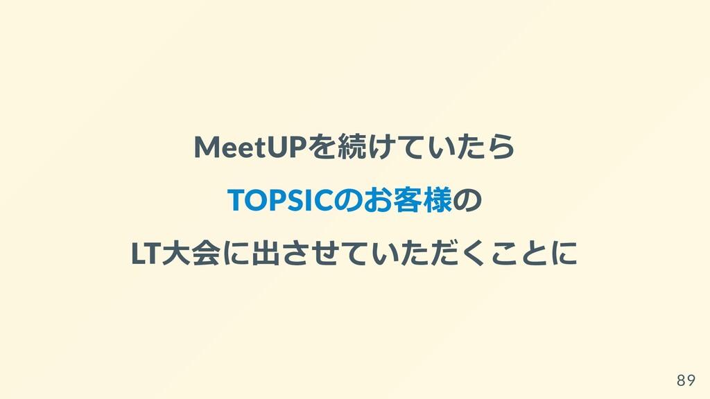 MeetUPを続けていたら TOPSICのお客様の LT⼤会に出させていただくことに 89